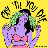 The Atom Age - Cry 'Til You Die